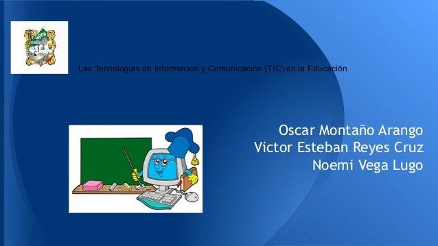 Las Tecnologías de Información y Comunicación (TIC) en la Educación Oscar Montaño Arango Victor Esteban Reyes Cruz Noemi V...