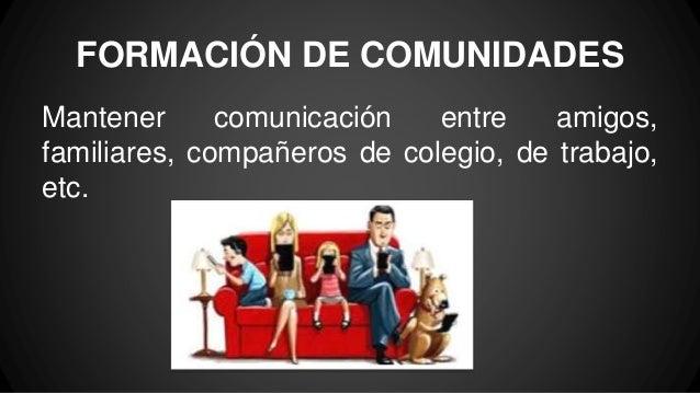 FORMACIÓN DE COMUNIDADES Mantener comunicación entre amigos, familiares, compañeros de colegio, de trabajo, etc.