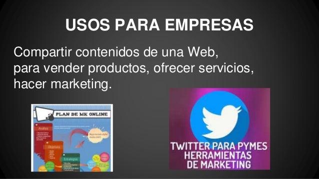 USOS PARA EMPRESAS Compartir contenidos de una Web, para vender productos, ofrecer servicios, hacer marketing.