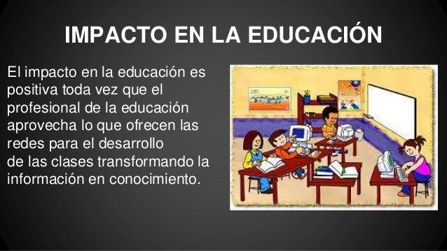 IMPACTO EN LA EDUCACIÓN El impacto en la educación es positiva toda vez que el profesional de la educación aprovecha lo qu...