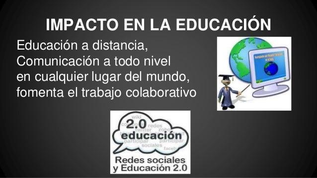 IMPACTO EN LA EDUCACIÓN Educación a distancia, Comunicación a todo nivel en cualquier lugar del mundo, fomenta el trabajo ...