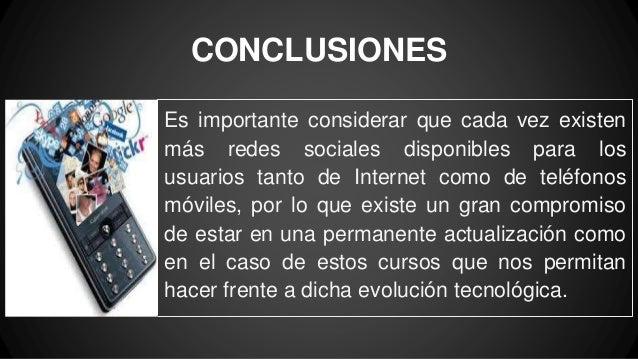 CONCLUSIONES Es importante considerar que cada vez existen más redes sociales disponibles para los usuarios tanto de Inter...
