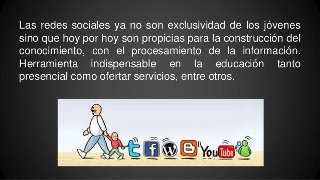 Las redes sociales ya no son exclusividad de los jóvenes sino que hoy por hoy son propicias para la construcción del conoc...