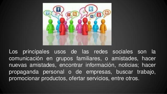 Los principales usos de las redes sociales son la comunicación en grupos familiares, o amistades, hacer nuevas amistades, ...
