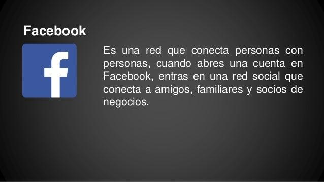 Facebook Es una red que conecta personas con personas, cuando abres una cuenta en Facebook, entras en una red social que c...