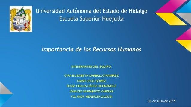 Universidad Autónoma del Estado de Hidalgo Escuela Superior Huejutla Importancia de los Recursos Humanos INTEGRANTES DEL E...