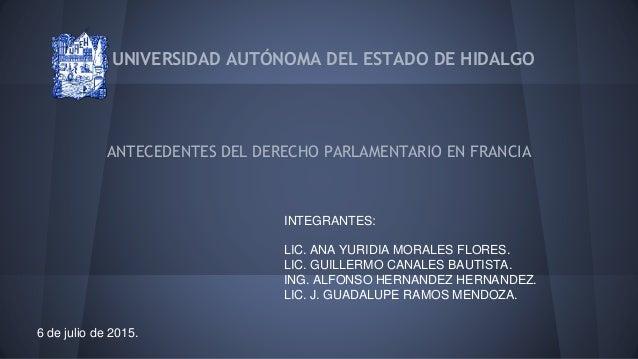 UNIVERSIDAD AUTÓNOMA DEL ESTADO DE HIDALGO ANTECEDENTES DEL DERECHO PARLAMENTARIO EN FRANCIA INTEGRANTES: LIC. ANA YURIDIA...