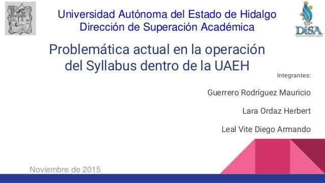 Problemática actual en la operación del Syllabus dentro de la UAEH Integrantes: Guerrero Rodríguez Mauricio Lara Ordaz Her...