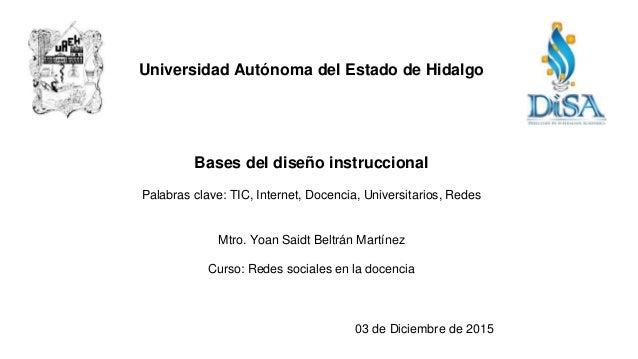 Universidad Autónoma del Estado de Hidalgo Bases del diseño instruccional Palabras clave: TIC, Internet, Docencia, Univers...
