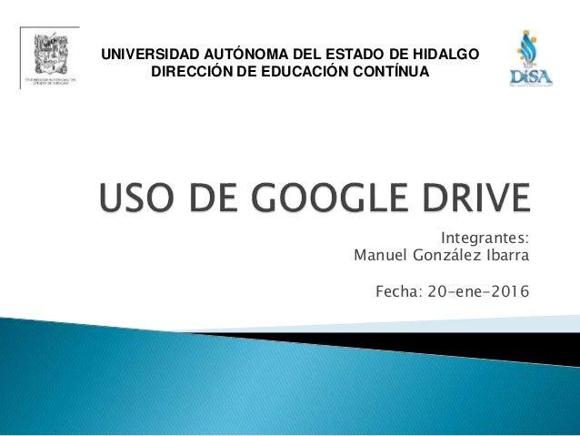 Integrantes: Manuel González Ibarra Fecha: 20-ene-2016 UNIVERSIDAD AUTÓNOMA DEL ESTADO DE HIDALGO DIRECCIÓN DE EDUCACIÓN C...