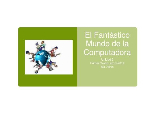 El Fantástico Mundo de la Computadora Unidad 2 Primer Grado. 2013-2014 Ms. Alicia