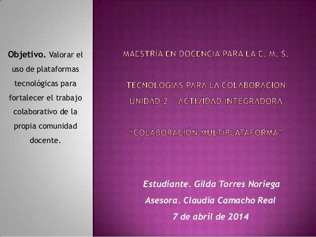 Estudiante. Gilda Torres Noriega Asesora. Claudia Camacho Real 7 de abril de 2014 Objetivo. Valorar el uso de plataformas ...