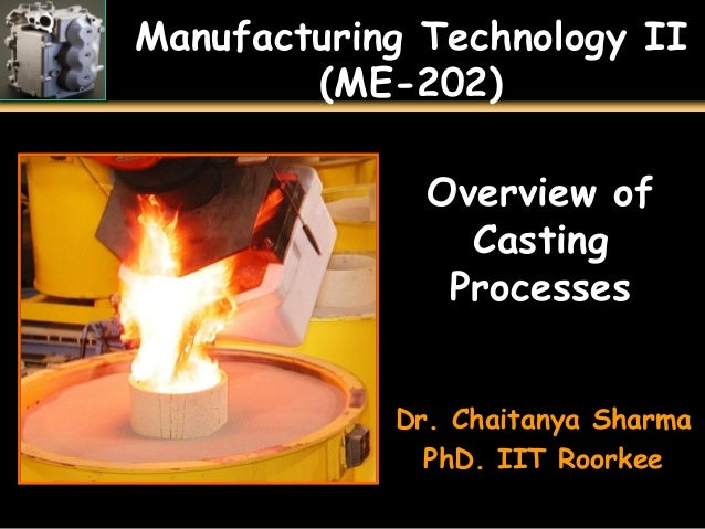 Manufacturing Technology II (ME-202) Overview of Casting Processes Dr. Chaitanya Sharma PhD. IIT Roorkee