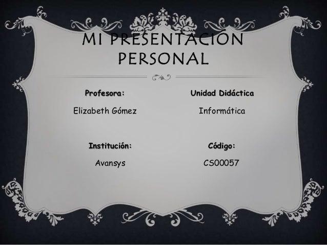 Elizabeth Gómez Informática MI PRESENTACIÓN PERSONAL Profesora: Unidad Didáctica Código:Institución: Avansys CS00057