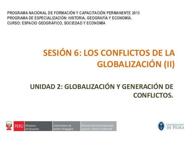 SESIÓN 6: LOS CONFLICTOS DE LAGLOBALIZACIÓN (II)UNIDAD 2: GLOBALIZACIÓN Y GENERACIÓN DECONFLICTOS.PROGRAMA NACIONAL DE FOR...