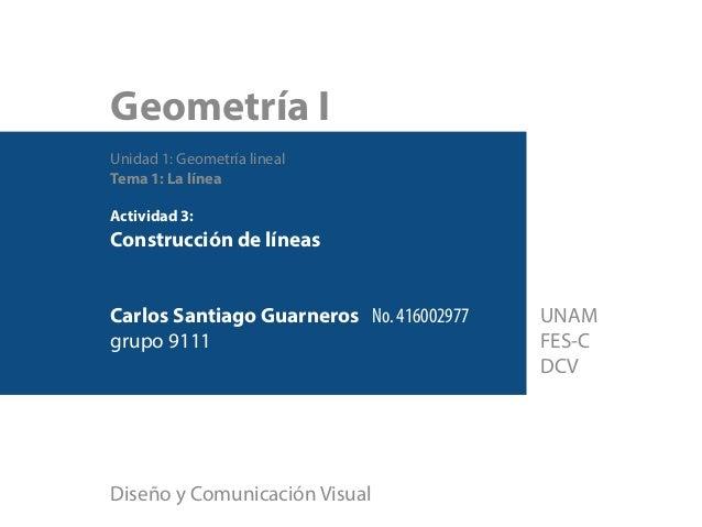 Geometría I Unidad 1: Geometría lineal Tema 1: La línea Actividad 3: Construcción de líneas Carlos Santiago Guarneros No. ...