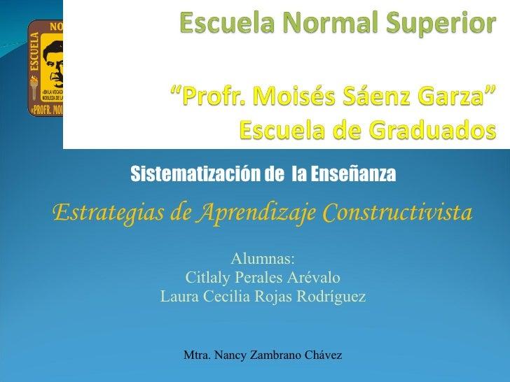 Sistematización de  la Enseñanza Estrategias de Aprendizaje Constructivista Alumnas: Citlaly Perales Arévalo Laura Cecilia...