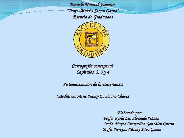 """Escuela Normal Superior  """" Profr. Moisés Sáenz Garza"""" Escuela de Graduados Cartografía conceptual  Capítulos  2, 3 y 4 Sis..."""
