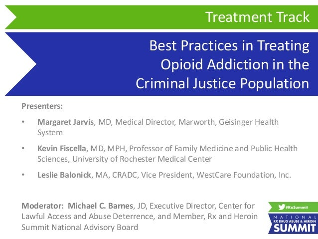 Best Practices in Treating Opioid Addiction in the Criminal Justice Population Presenters: • Margaret Jarvis, MD, Medical ...
