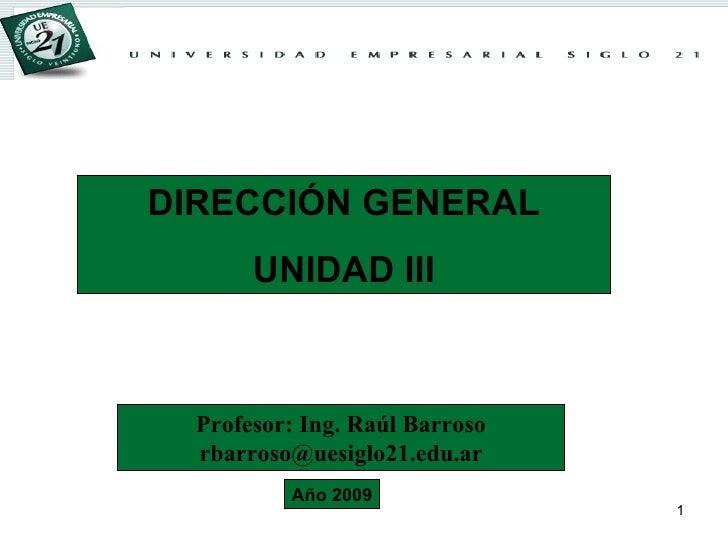 DIRECCIÓN GENERAL UNIDAD III Profesor: Ing. Raúl Barroso [email_address] Año 2009