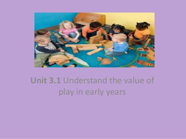 Unit 3.1 Understand the value of play in early years