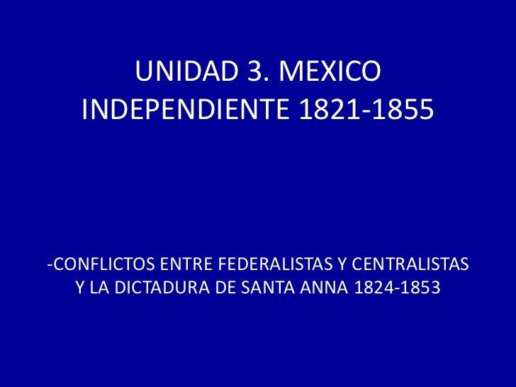 UNIDAD 3. MEXICO   INDEPENDIENTE 1821-1855-CONFLICTOS ENTRE FEDERALISTAS Y CENTRALISTAS   Y LA DICTADURA DE SANTA ANNA 182...