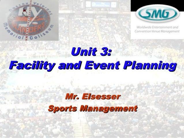 Unit 3:Unit 3: Facility and Event PlanningFacility and Event Planning Mr. ElsesserMr. Elsesser Sports ManagementSports Man...