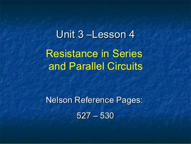 Unit 3 –Lesson 4Unit 3 –Lesson 4 Resistance in Series and Parallel Circuits Nelson Reference Pages:Nelson Reference Pages:...