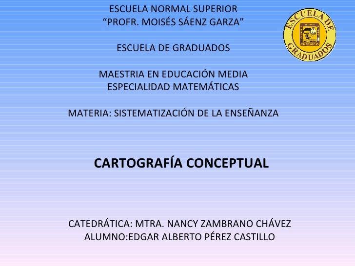 CARTOGRAFÍA CONCEPTUAL CATEDRÁTICA: MTRA. NANCY ZAMBRANO CHÁVEZ ALUMNO:EDGAR ALBERTO PÉREZ CASTILLO ESCUELA NORMAL SUPERIO...
