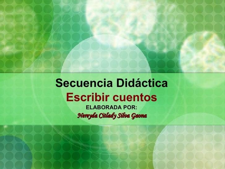 Secuencia Didáctica Escribir cuentos ELABORADA POR: Nereyda Citlady Silva Gaona