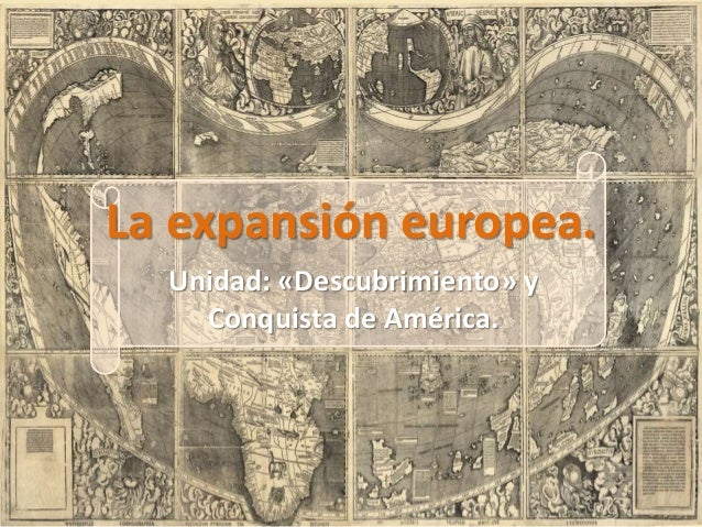 La expansión europea. Unidad: «Descubrimiento» y Conquista de América.
