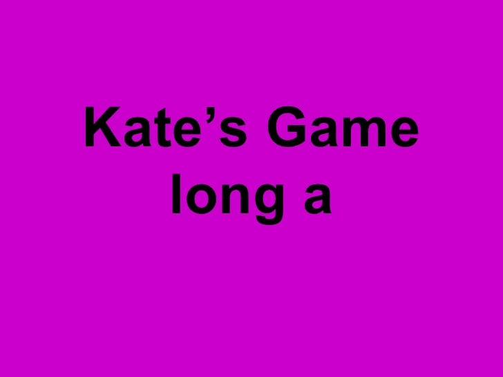 Kate's Game long a