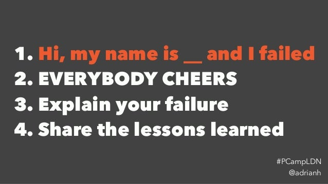 1. Hi, my name is __ and I failed 2. EVERYBODY CHEERS 3. Explain your failure 4. Share the lessons learned @adrianh #PCamp...