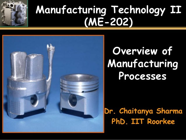 Manufacturing Technology II (ME-202) Overview of Manufacturing Processes Dr. Chaitanya Sharma PhD. IIT Roorkee