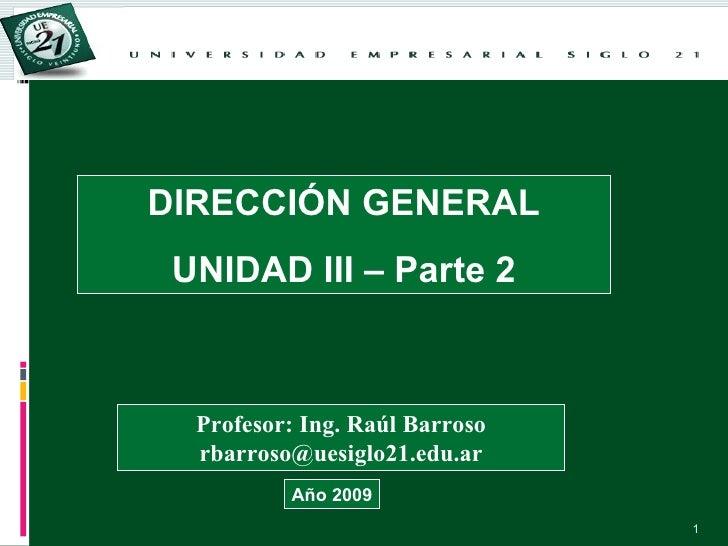 DIRECCIÓN GENERAL UNIDAD III – Parte 2 Profesor: Ing. Raúl Barroso [email_address] Año 2009