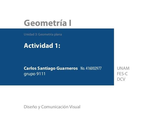 Geometría I Unidad 3: Geometría plana Actividad 1: Carlos Santiago Guarneros No. 416002977 grupo 9111 Diseño y Comunicació...