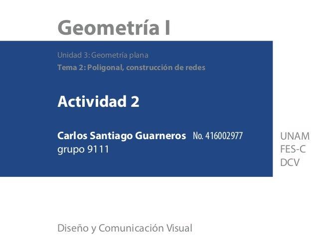 Geometría I Unidad 3: Geometría plana Tema 2: Poligonal, construcción de redes Actividad 2 Carlos Santiago Guarneros No. 4...