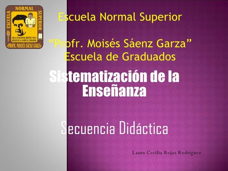 """Escuela Normal Superior  """"Profr. Moisés Sáenz Garza"""" Escuela de Graduados Sistematización de la Enseñanza Secuencia Didác..."""