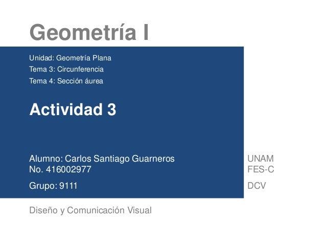 Geometría I Unidad: Geometría Plana Tema 3: Circunferencia Tema 4: Sección áurea Actividad 3 Alumno: Carlos Santiago Guarn...