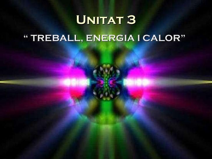 "Unitat 3 <ul><li>""  TREBALL, ENERGIA I CALOR"" </li></ul>"