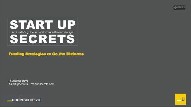 Proprietary and Confidential START UP SECRETS An insider's guide to unfair competitive advantage Funding Strategies to Go ...