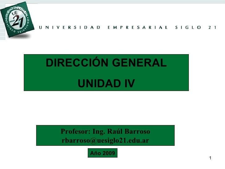 DIRECCIÓN GENERAL UNIDAD IV Profesor: Ing. Raúl Barroso [email_address] Año 2009