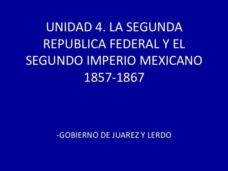 UNIDAD 4. LA SEGUNDA  REPUBLICA FEDERAL Y ELSEGUNDO IMPERIO MEXICANO        1857-1867    -GOBIERNO DE JUAREZ Y LERDO