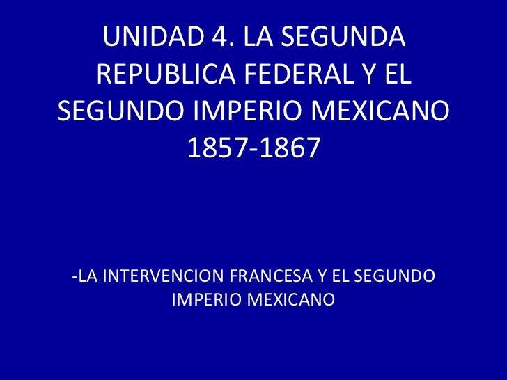 UNIDAD 4. LA SEGUNDA  REPUBLICA FEDERAL Y ELSEGUNDO IMPERIO MEXICANO        1857-1867-LA INTERVENCION FRANCESA Y EL SEGUND...