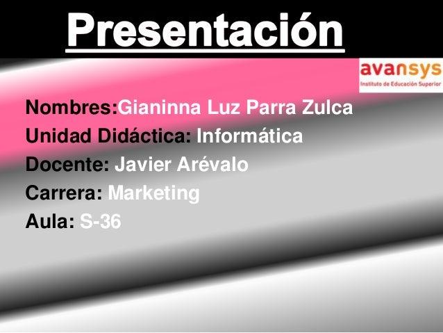 Nombres:Gianinna Luz Parra Zulca  Unidad Didáctica: Informática  Docente: Javier Arévalo  Carrera: Marketing  Aula: S-36