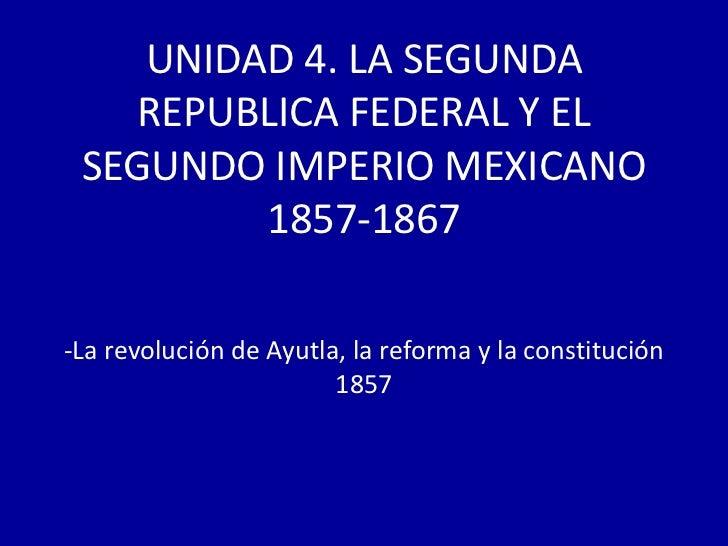 UNIDAD 4. LA SEGUNDA   REPUBLICA FEDERAL Y EL SEGUNDO IMPERIO MEXICANO         1857-1867-La revolución de Ayutla, la refor...