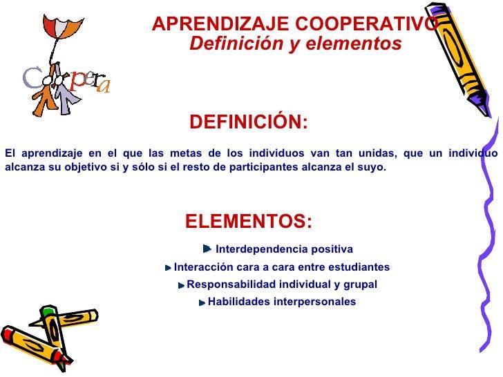 DEFINICIÓN:   El aprendizaje en el que las metas de los individuos van tan unidas, que un individuo alcanza su objetivo si...