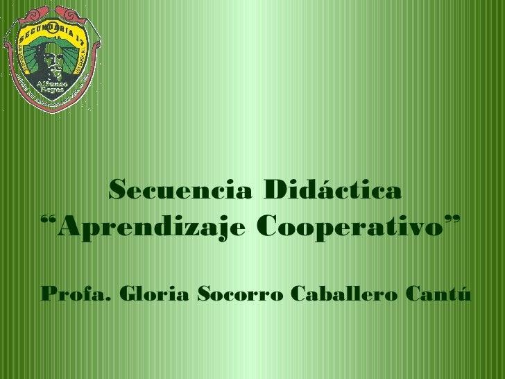 """Secuencia Didáctica """"Aprendizaje Cooperativo""""  Profa. Gloria Socorro Caballero Cantú"""