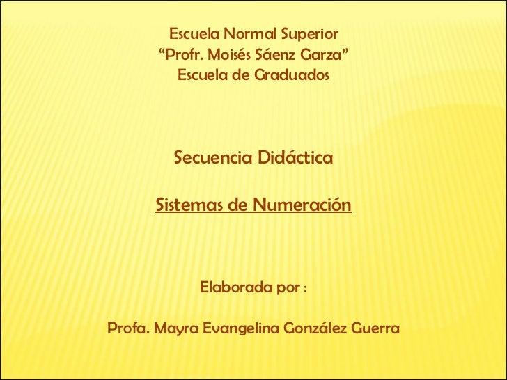 "Escuela Normal Superior "" Profr. Moisés Sáenz Garza"" Escuela de Graduados Secuencia Didáctica Sistemas de Numeración Elabo..."