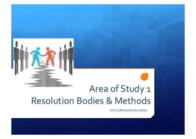 Area  of  Study  1     Resolution  Bodies  &  Methods   Unit  4  Resolution  &  Justice